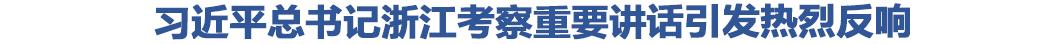 习近平总书记浙江考察重要讲话引发热烈反响