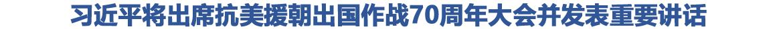 习近平将出席纪念中国人民志愿军抗美援朝出国作战70周年大会并发表重要讲话